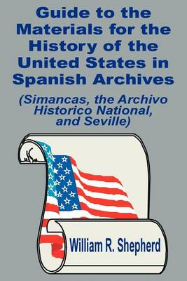 Guide to the Materials for the History of the United States in Spanish Archives: (Simancas, the Archivo Historico National, and Seville) (Paperback)