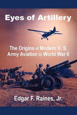 Eyes of Artillery: The Origins of Modern U. S. Army Aviation in World War II (Paperback)
