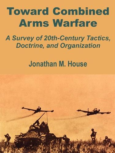 Toward Combined Arms Warfare: A Survey of 20th-Century Tactics, Doctrine, and Organization (Paperback)