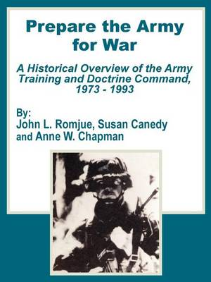 Prepare the Army for War: A Historical Overview of the Army Training and Doctrine Command, 1973 - 1993 (Paperback)