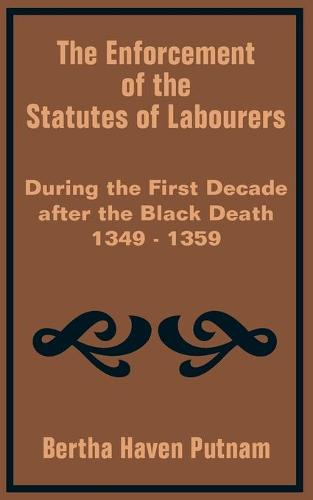 The Enforcement of the Statutes of Labourers During the First Decade After the Black Death 1349 - 1359 (Paperback)