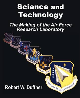 Science and Technology: The Making of the Air Force Research Laboratory (Paperback)