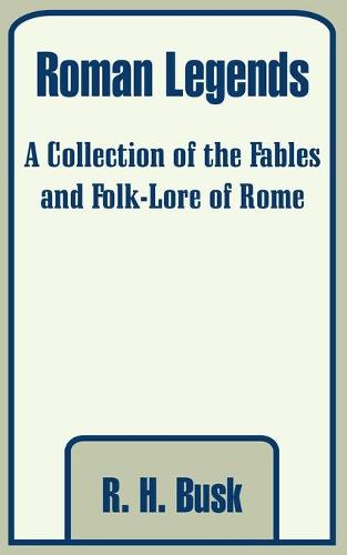 Roman Legends: A Collection of the Fables and Folk-Lore of Rome (Paperback)