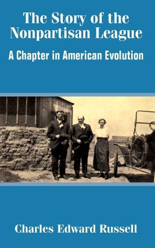The Story of the Nonpartisan League: A Chapter in American Evolution (Paperback)