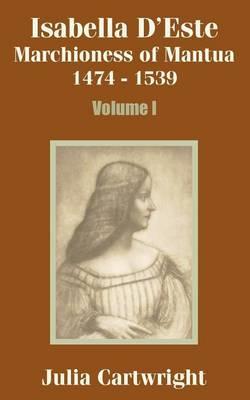 Isabella D'Este: Marchioness of Mantua 1474 - 1539 (Volume One) (Paperback)