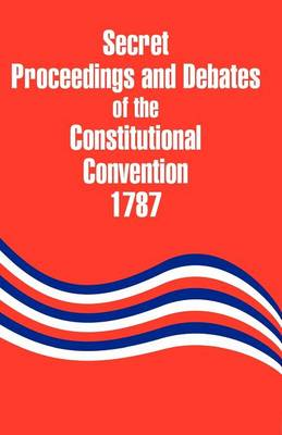 Secret Proceedings and Debates of the Constitutional Convention, 1787 (Paperback)
