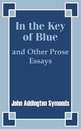 In the Key of Blue and Other Prose Essays by John Addington Symonds (Paperback)