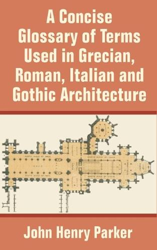 A Concise Glossary of Terms Used in Grecian, Roman, Italian, and Gothic Architecture (Paperback)