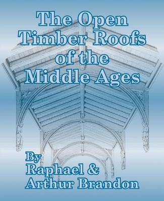 The Open Timber Roofs of the Middle Ages (Paperback)