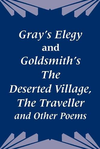 Gray's Elegy and Goldsmith's the Deserted Village, the Traveller and Other Poems (Paperback)