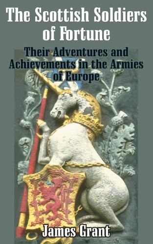 The Scottish Soldier of Fortune: Their Adventures and Achievements in the Armies of Europe (Paperback)