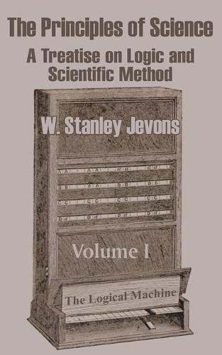 The Principles of Science: A Treatise on Logic and Scientific Method (Volume I) (Paperback)