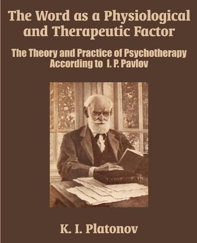 The Word as a Physiological and Therapeutic Factor: The Theory and Practice of Psychotherapy According to I. P. Pavlov (Paperback)