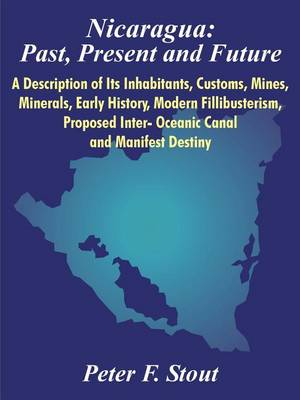 Nicaragua: Past, Present and Future: A Description of Its Inhabitants, Customs, Mines, Minerals, Early History, Modern Fillibusterism, Proposed Inter- Oceanic Canal and Manifest Destiny (Paperback)