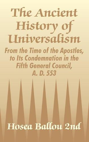 The Ancient History of Universalism: From the Time of the Apostles, to Its Condemnation in the Fifth General Council, A. D. 553 (Paperback)