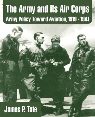 The Army and Its Air Corps: Army Policy Toward Aviation, 1919 - 1941 (Paperback)
