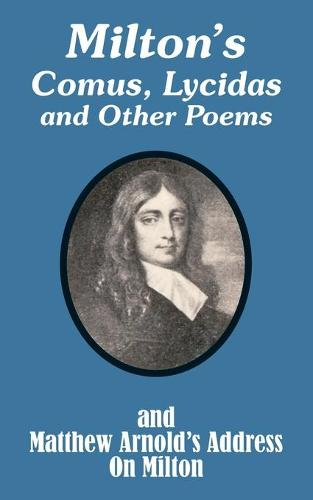 Milton's Comus, Lycidas and Other Poems and Matthew Arnold's Address on Milton (Paperback)