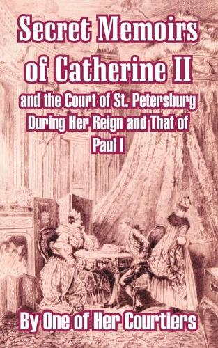 Secret Memoirs of Catherine II and the Court of St. Petersburg During Her Reign and That of Paul I (Paperback)