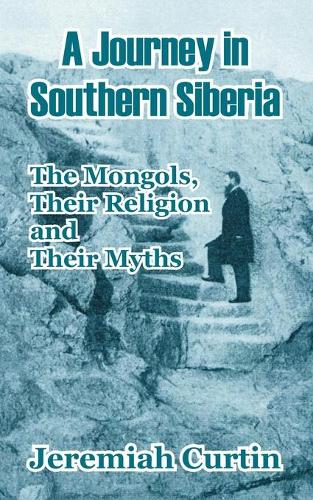 A Journey in Southern Siberia: The Mongols, Their Religion and Their Myths (Paperback)