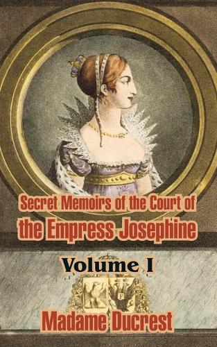 Secret Memoirs of the Court of the Empress Josephine ( Volume I) (Paperback)