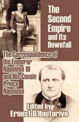 The Second Empire and Its Downfall: The Correspondence of the Emperor Napoleon III and His Cousin Prince Napoleon (Paperback)