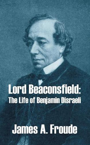 Lord Beaconsfield: The Life of Benjamin Disraeli (Paperback)