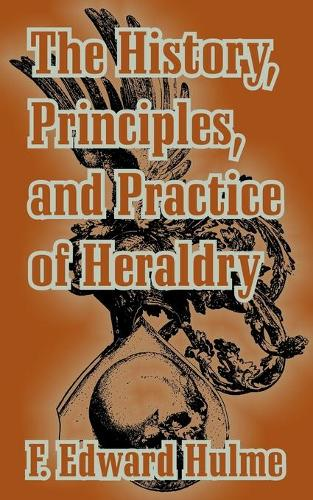 The History, Principles, and Practice of Heraldry (Paperback)