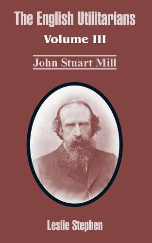 The English Utilitarians: Volume III (John Stuart Mill) (Paperback)