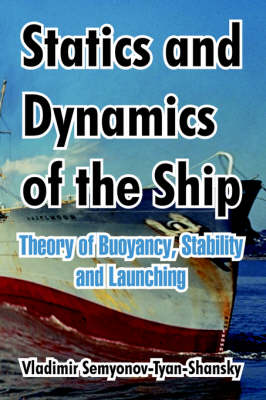 Statics and Dynamics of the Ship: Theory of Buoyancy, Stability and Launching (Paperback)