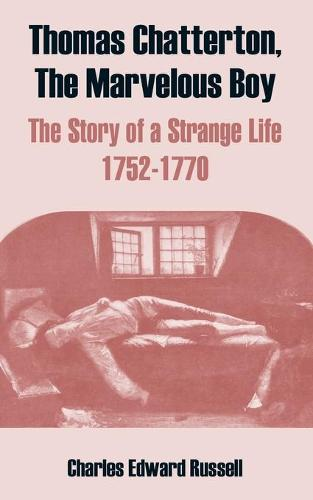 Thomas Chatterton, the Marvelous Boy: The Story of a Strange Life 1752-1770 (Paperback)
