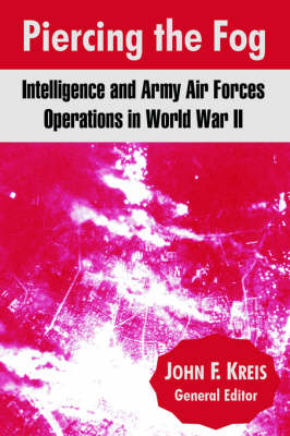 Piercing the Fog: Intelligence and Army Air Forces Operations in World War II (Paperback)