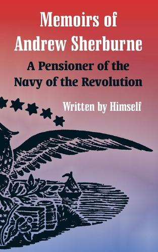Memoirs of Andrew Sherburne: A Pensioner of the Navy of the Revolution (Paperback)
