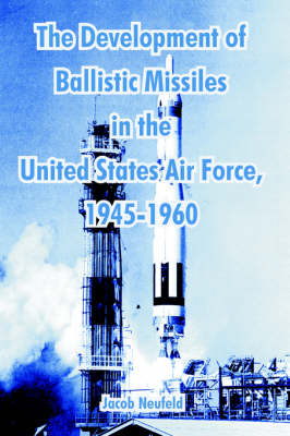 The Development of Ballistic Missiles in the United States Air Force, 1945-1960 (Paperback)