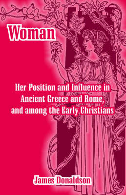 Woman; Her Position and Influence in Ancient Greece and Rome, and Among the Early Christians (Paperback)
