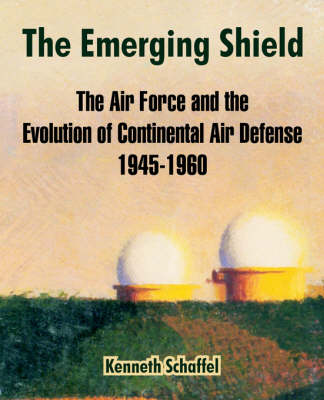 The Emerging Shield: The Air Force and the Evolution of Continental Air Defense 1945-1960 (Paperback)