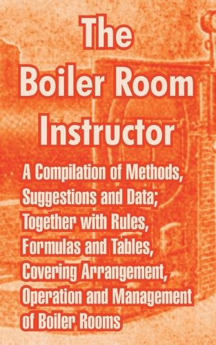 The Boiler Room Instructor: A Compilation of Methods, Suggestions and Data; Together with Rules, Formulas and Tables, Covering Arrangement, Operation and Management of Boiler Rooms. (Paperback)