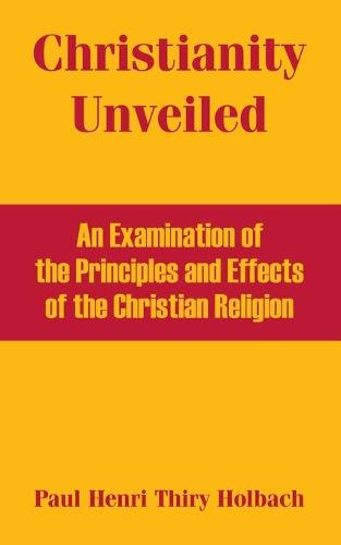 Christianity Unveiled: An Examination of the Principles and Effects of the Christian Religion (Paperback)