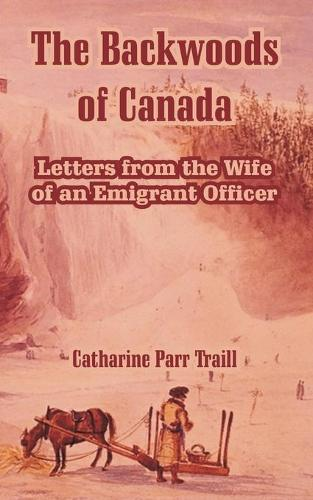 The Backwoods of Canada: Letters from the Wife of an Emigrant Officer (Paperback)