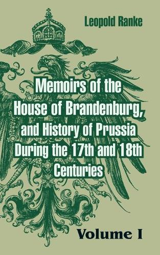 Memoirs of the House of Brandenburg, and History of Prussia During the 17th and 18th Centuries: (Volume One) (Paperback)