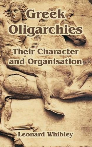 Greek Oligarchies: Their Character and Organisation (Paperback)