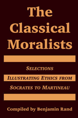 The Classical Moralists: Selections Illustrating Ethics from Socrates to Martineau (Paperback)