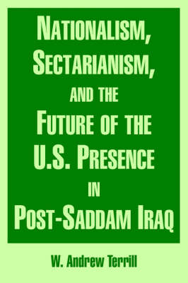 Nationalism, Sectarianism, and the Future of the U.S. Presence in Post-Saddam Iraq (Paperback)