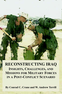 Reconstructing Iraq: Insights, Challenges, and Missions for Military Forces in a Post-Conflict Scenario (Paperback)