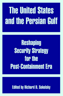 The United States and the Persian Gulf: Reshaping Security Strategy for the Post-Containment Era (Paperback)