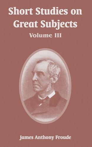 Short Studies on Great Subjects: Volume III (Paperback)
