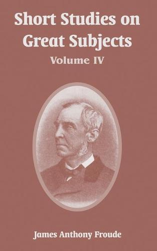 Short Studies on Great Subjects: Volume IV (Paperback)