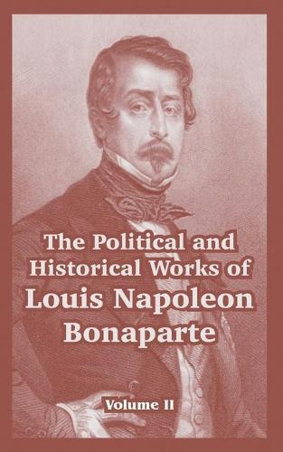 The Political and Historical Works of Louis Napoleon Bonaparte: Volume II (Paperback)