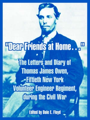 Dear Friends at Home.: The Letters and Diary of Thomas James Owen, Fiftieth New York Volunteer Engineer Regiment, During the Civil War (Paperback)
