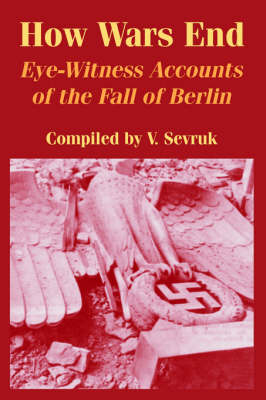 How Wars End: Eye-Witness Accounts of the Fall of Berlin (Paperback)