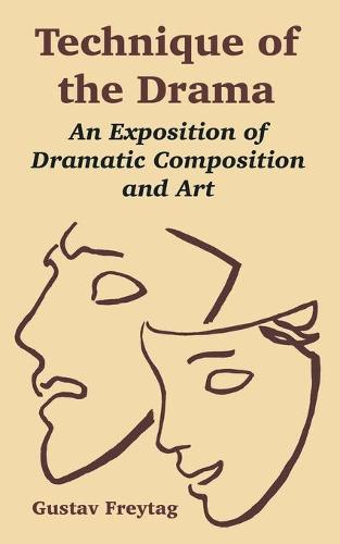 Technique of the Drama: An Exposition of Dramatic Composition and Art (Paperback)